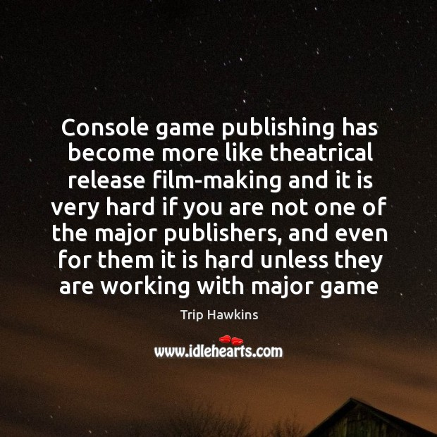 Console game publishing has become more like theatrical release film-making and Trip Hawkins Picture Quote
