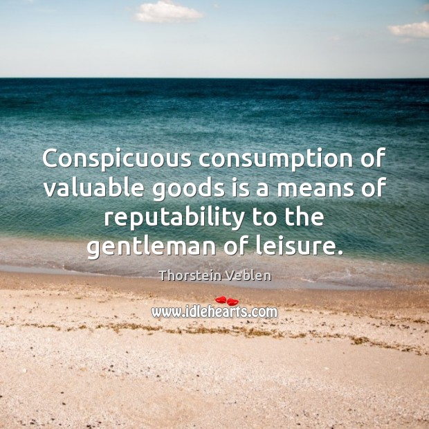 Conspicuous consumption of valuable goods is a means of reputability to the Thorstein Veblen Picture Quote