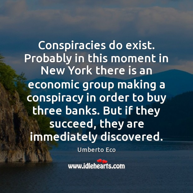 Conspiracies do exist. Probably in this moment in New York there is Umberto Eco Picture Quote