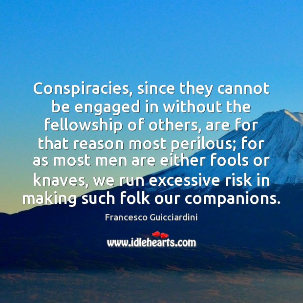 Conspiracies, since they cannot be engaged in without the fellowship of others, Francesco Guicciardini Picture Quote