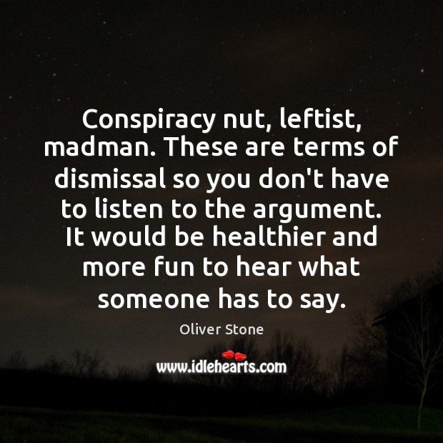 Conspiracy nut, leftist, madman. These are terms of dismissal so you don't Image