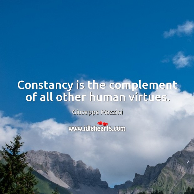 Constancy is the complement of all other human virtues. Giuseppe Mazzini Picture Quote