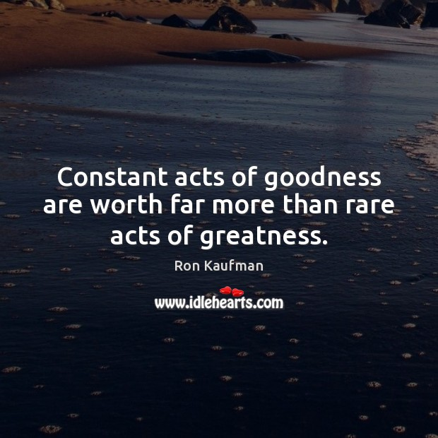 Constant acts of goodness are worth far more than rare acts of greatness. Ron Kaufman Picture Quote
