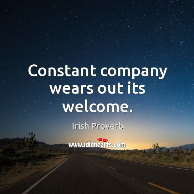 Constant company wears out its welcome. Irish Proverbs Image