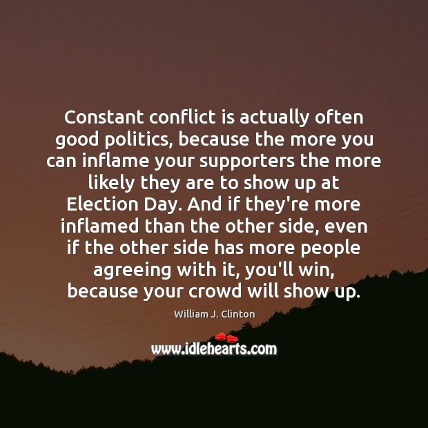 Constant conflict is actually often good politics, because the more you can Politics Quotes Image