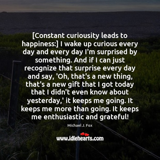 [Constant curiousity leads to happiness:] I wake up curious every day and Image
