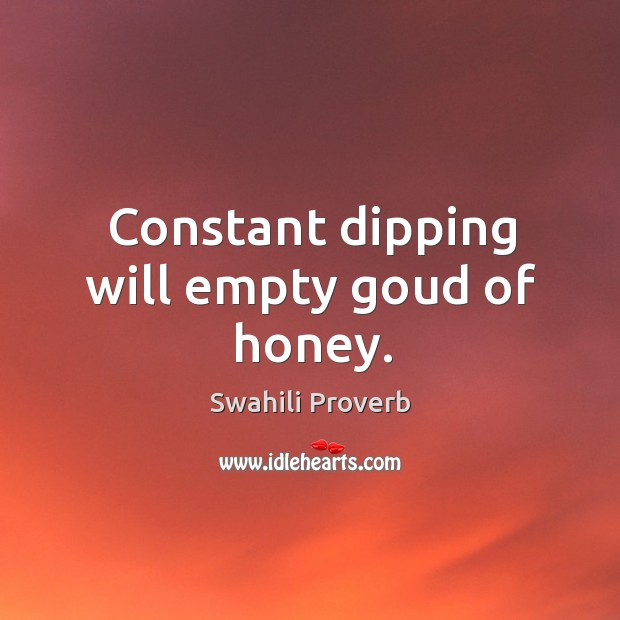 Constant dipping will empty goud of honey. Swahili Proverbs Image