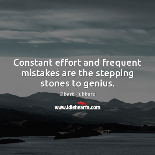 Constant effort and frequent mistakes are the stepping stones to genius. Elbert Hubbard Picture Quote