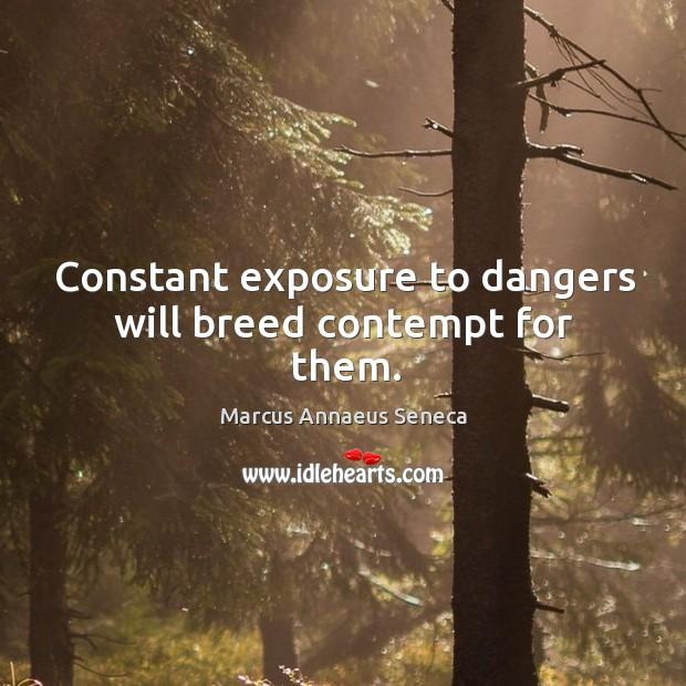 Constant exposure to dangers will breed contempt for them. Marcus Annaeus Seneca Picture Quote