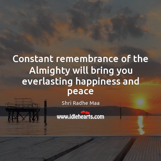 Constant remembrance of the Almighty will bring you everlasting happiness and peace Shri Radhe Maa Picture Quote