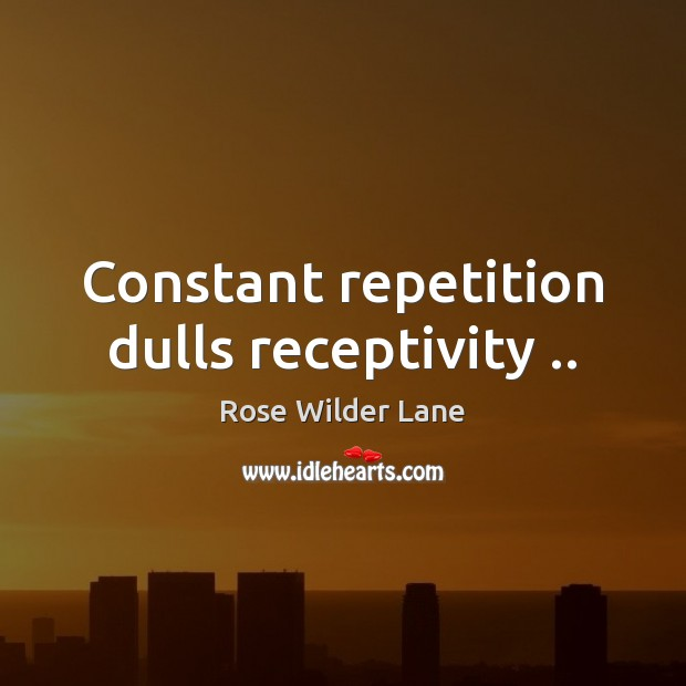 Constant repetition dulls receptivity .. Image
