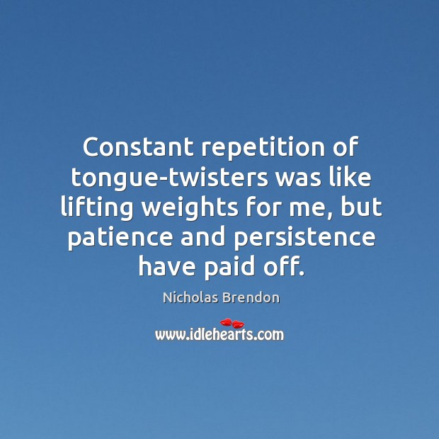 Constant repetition of tongue-twisters was like lifting weights for me, but patience and persistence have paid off. Nicholas Brendon Picture Quote