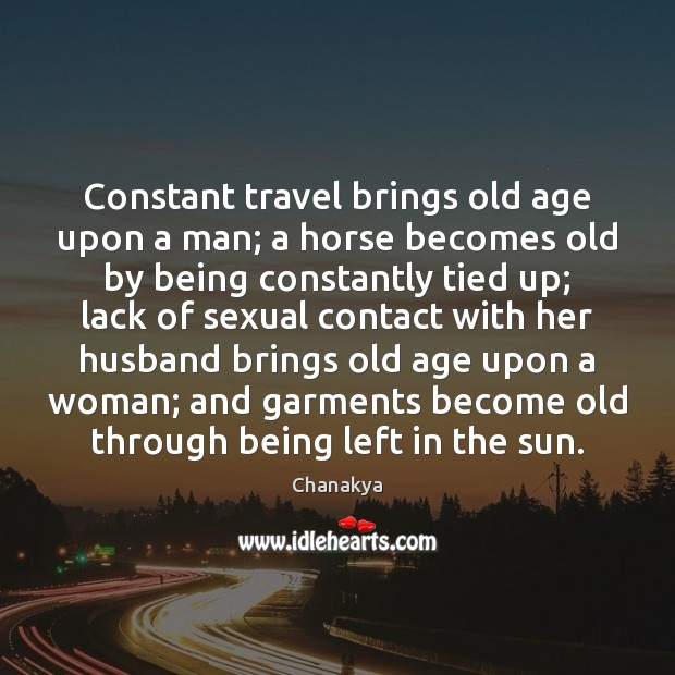 Constant travel brings old age upon a man; a horse becomes old Image