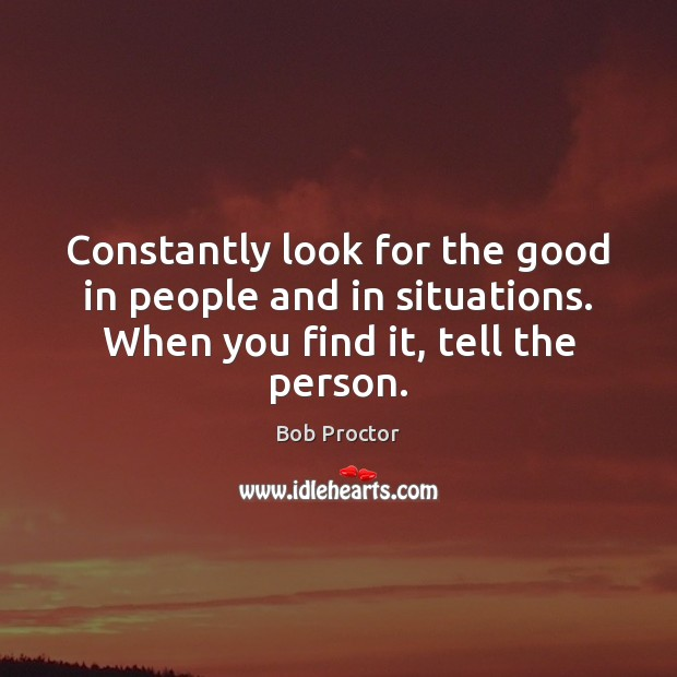 Constantly look for the good in people and in situations. When you Bob Proctor Picture Quote