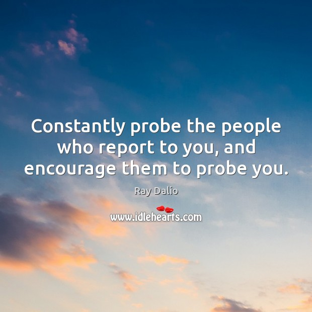Constantly probe the people who report to you, and encourage them to probe you. Ray Dalio Picture Quote