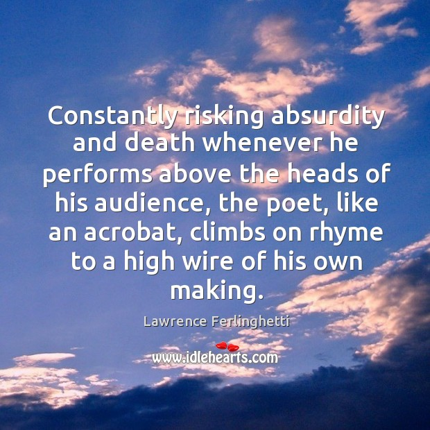 Constantly risking absurdity and death whenever he performs above the heads of his Lawrence Ferlinghetti Picture Quote