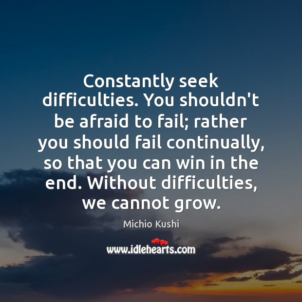 Constantly seek difficulties. You shouldn't be afraid to fail; rather you should Image
