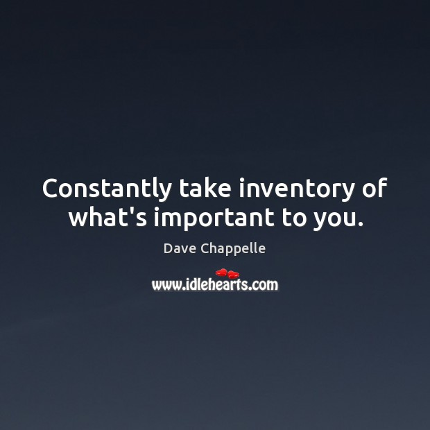 Constantly take inventory of what's important to you. Dave Chappelle Picture Quote