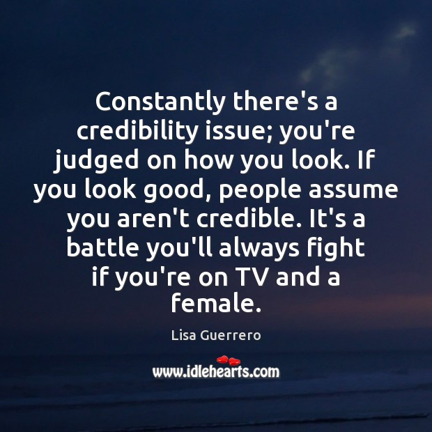 Constantly there's a credibility issue; you're judged on how you look. If Image