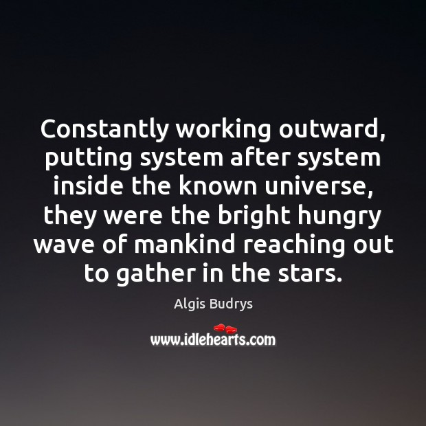 Image, Constantly working outward, putting system after system inside the known universe, they