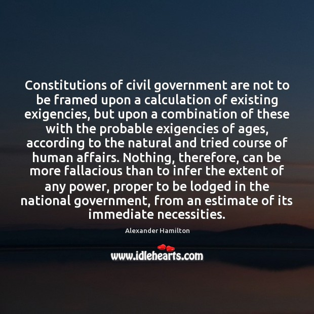 Constitutions of civil government are not to be framed upon a calculation Alexander Hamilton Picture Quote