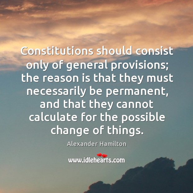 Constitutions should consist only of general provisions; the reason is that they Image