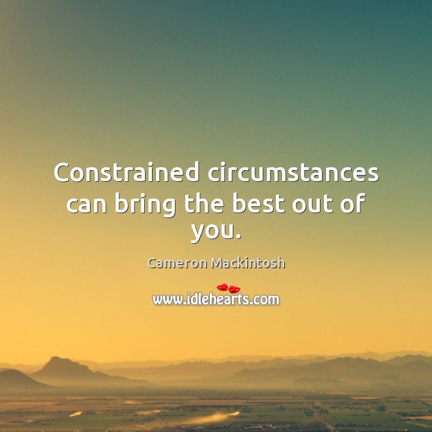Constrained circumstances can bring the best out of you. Cameron Mackintosh Picture Quote