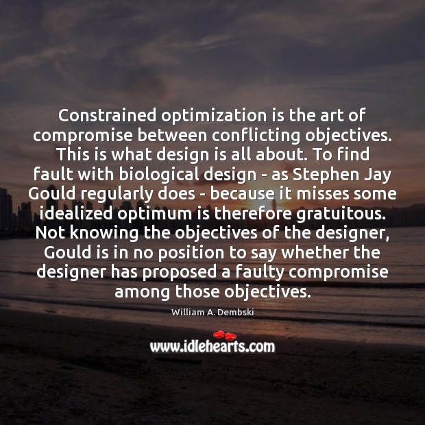 Constrained optimization is the art of compromise between conflicting objectives. This is William A. Dembski Picture Quote