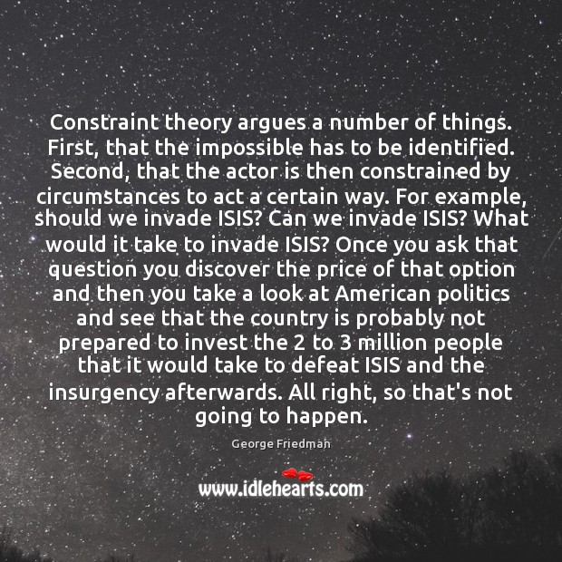 Constraint theory argues a number of things. First, that the impossible has George Friedman Picture Quote