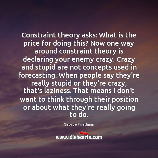 Constraint theory asks: What is the price for doing this? Now one George Friedman Picture Quote