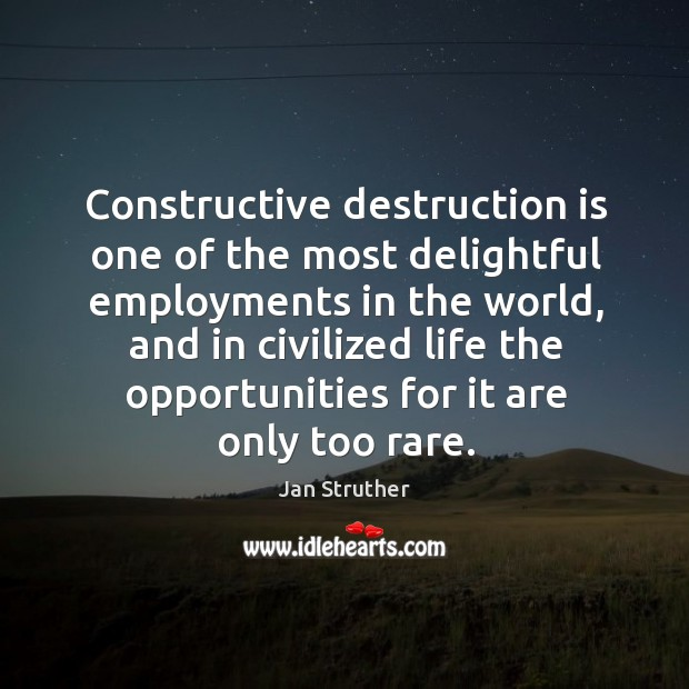 Constructive destruction is one of the most delightful employments in the world, Jan Struther Picture Quote