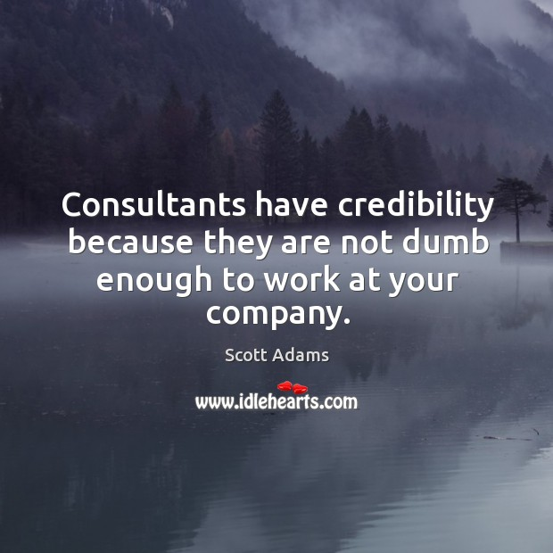 Consultants have credibility because they are not dumb enough to work at your company. Image