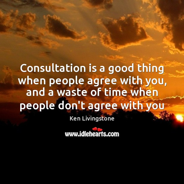Consultation is a good thing when people agree with you, and a Ken Livingstone Picture Quote