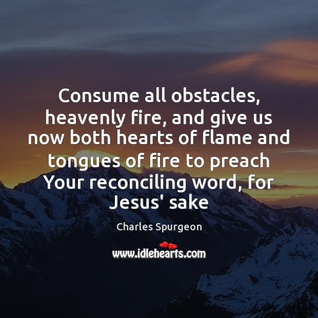 Consume all obstacles, heavenly fire, and give us now both hearts of Image