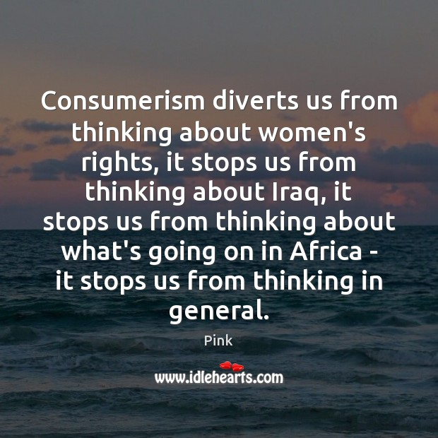 Consumerism diverts us from thinking about women's rights, it stops us from Pink Picture Quote