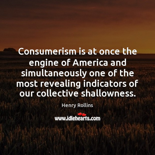 Consumerism is at once the engine of America and simultaneously one of Image