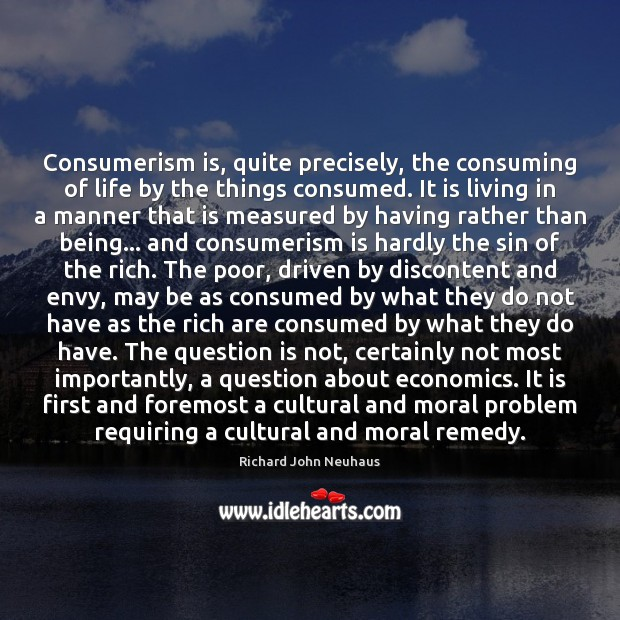 Consumerism is, quite precisely, the consuming of life by the things consumed. Image