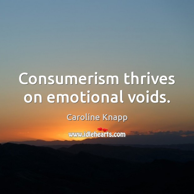 Consumerism thrives on emotional voids. Caroline Knapp Picture Quote