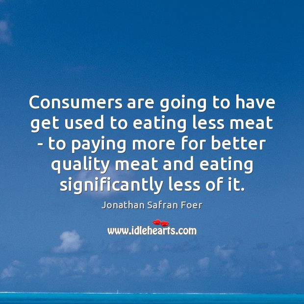 Consumers are going to have get used to eating less meat – Jonathan Safran Foer Picture Quote