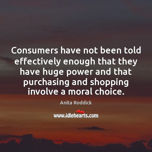Consumers have not been told effectively enough that they have huge power Anita Roddick Picture Quote