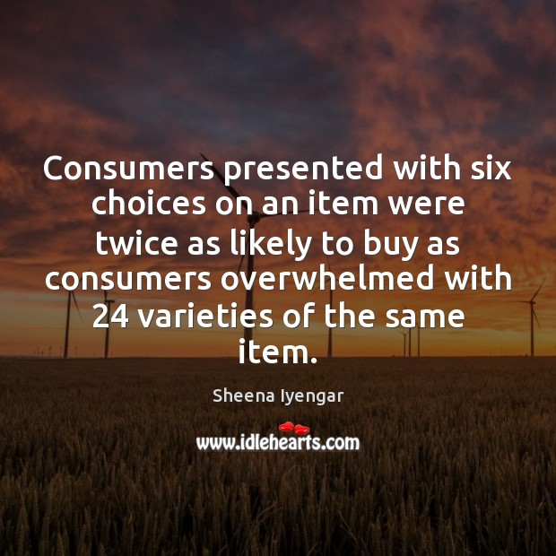 Consumers presented with six choices on an item were twice as likely Sheena Iyengar Picture Quote