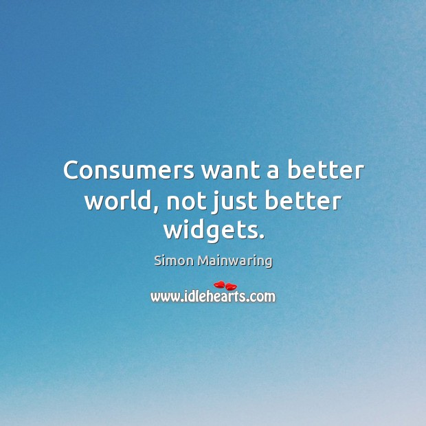 Consumers want a better world, not just better widgets. Image