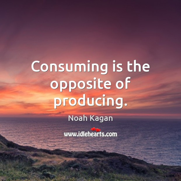 Consuming is the opposite of producing. Image