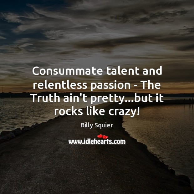 Image, Consummate talent and relentless passion – The Truth ain't pretty…but it