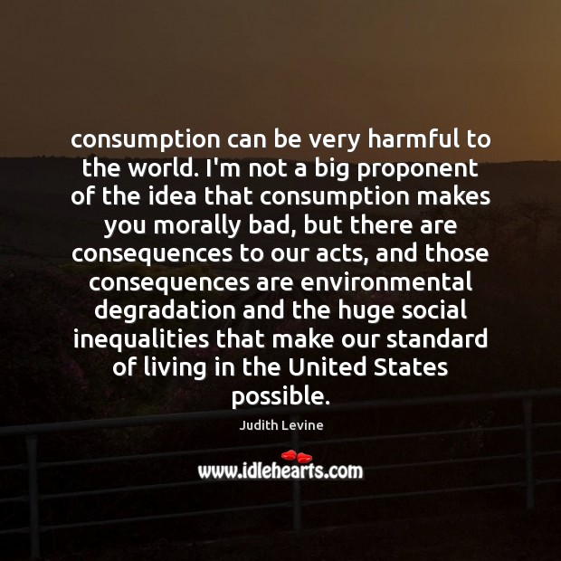 Image, Consumption can be very harmful to the world. I'm not a big