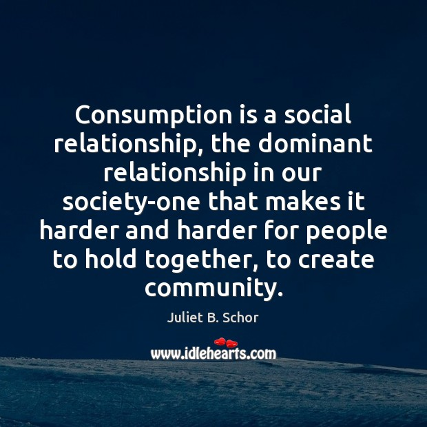 Consumption is a social relationship, the dominant relationship in our society-one that Image