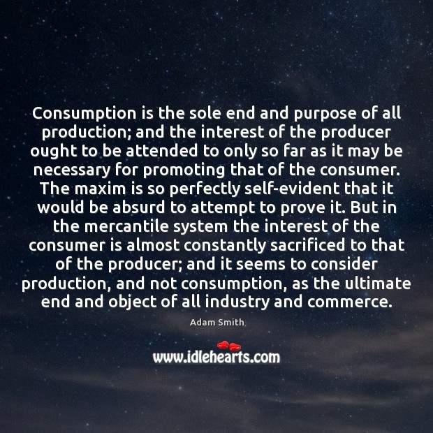 Consumption is the sole end and purpose of all production; and the Adam Smith Picture Quote