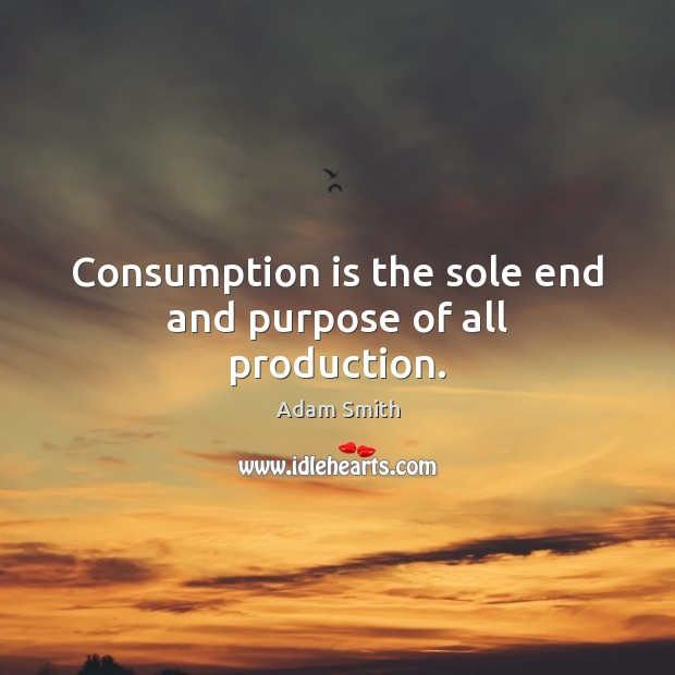 Consumption is the sole end and purpose of all production. Image