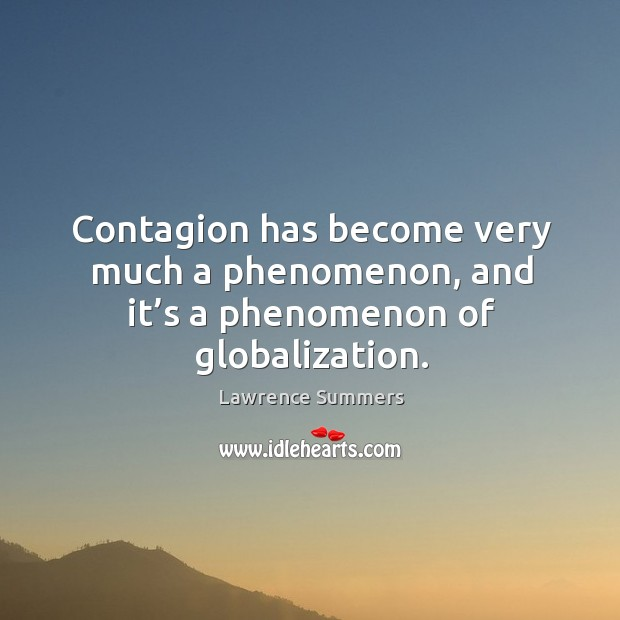Contagion has become very much a phenomenon, and it's a phenomenon of globalization. Lawrence Summers Picture Quote