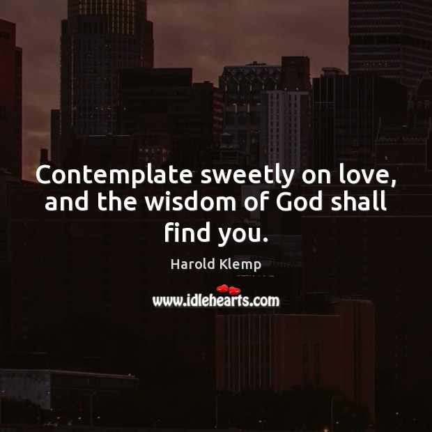 Contemplate sweetly on love, and the wisdom of God shall find you. Harold Klemp Picture Quote